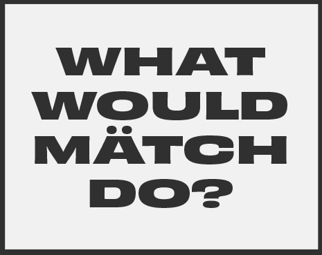 What would Mätch do?